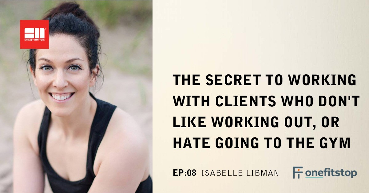 Ep 08: The Secret To Working With Clients Who Don't Like Working Out, Or Hate Going To The Gym