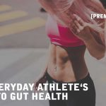 [Premium Content] The Everyday Athlete's Guide To Gut Health